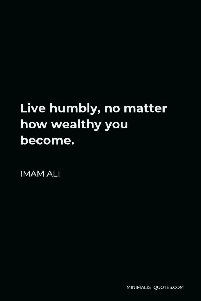 Imam Ali Quote - Live humbly, no matter how wealthy you become.