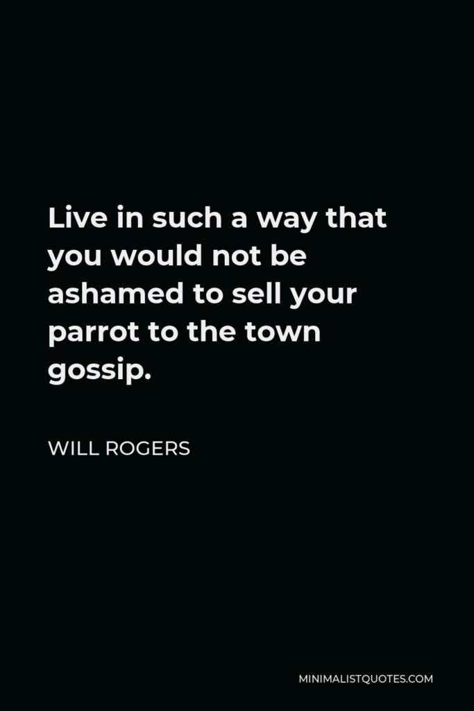 Will Rogers Quote - Live in such a way that you would not be ashamed to sell your parrot to the town gossip.