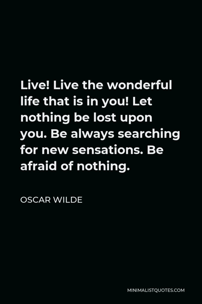 Oscar Wilde Quote - Live! Live the wonderful life that is in you! Let nothing be lost upon you. Be always searching for new sensations. Be afraid of nothing.
