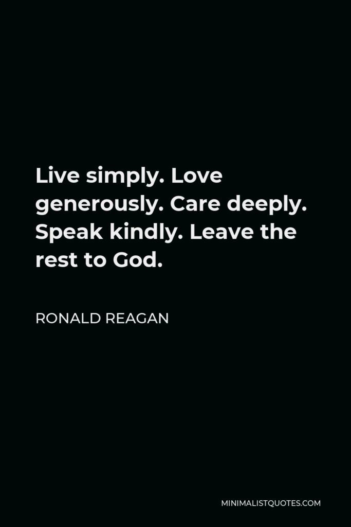 Ronald Reagan Quote - Live simply. Love generously. Care deeply. Speak kindly. Leave the rest to God.