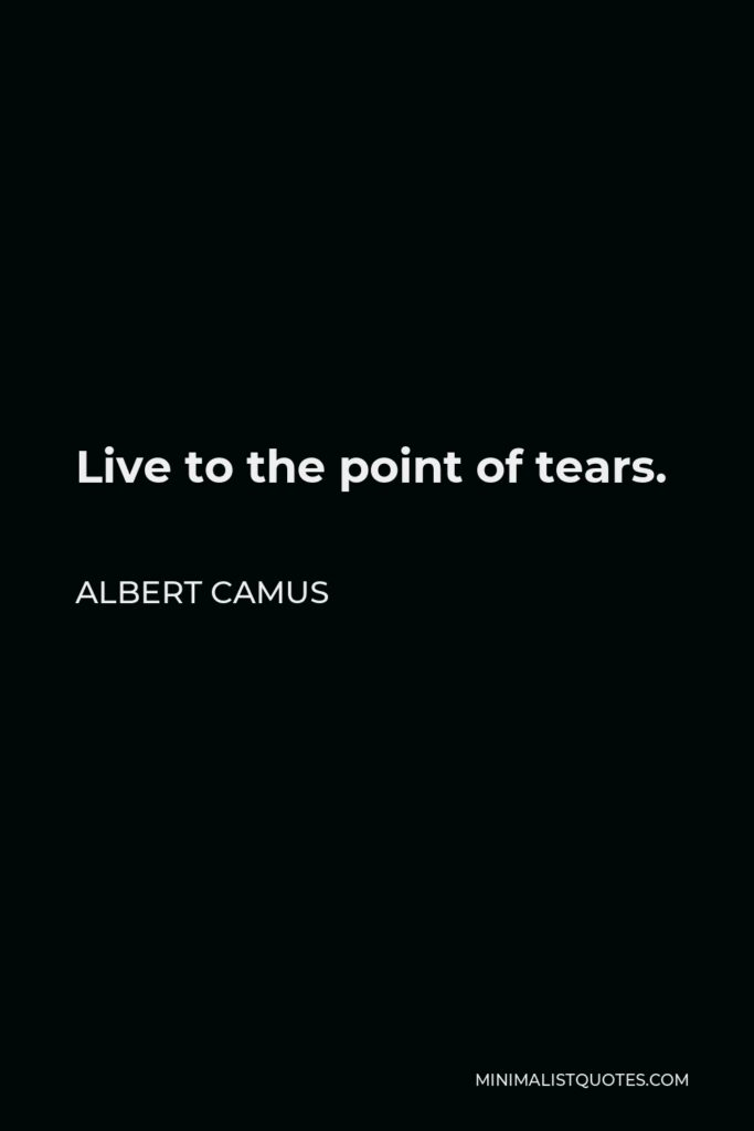 Albert Camus Quote - Live to the point of tears.