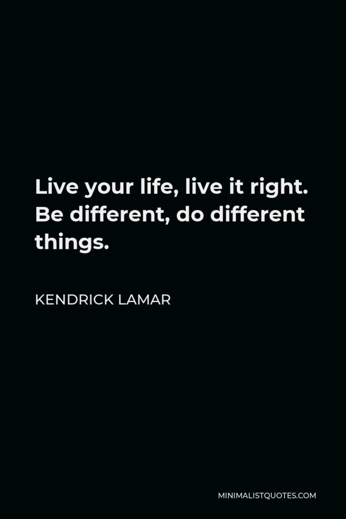 Kendrick Lamar Quote - Live your life, live it right. Be different, do different things.