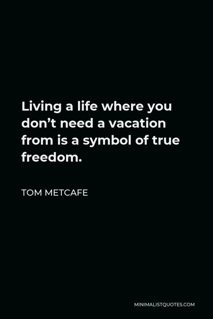 Tom Metcafe Quote - Living a life where you don't need a vacation from is a symbol of true freedom.