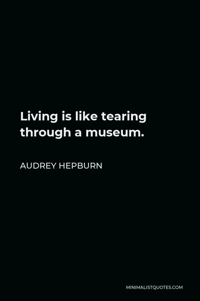 Audrey Hepburn Quote - Living is like tearing through a museum.