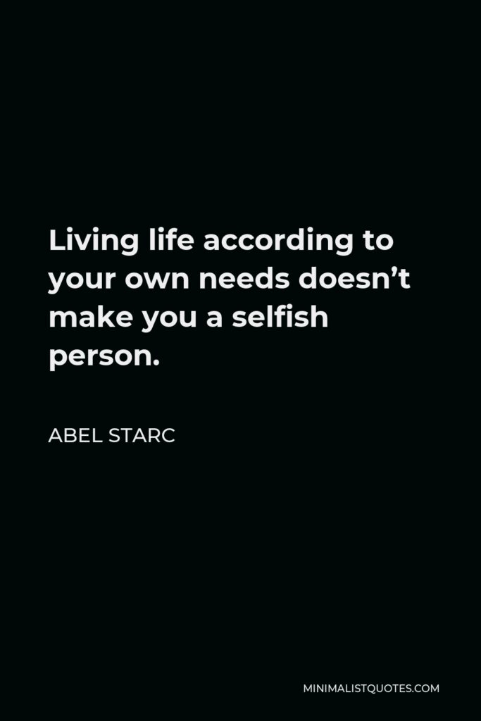 Abel Starc Quote - Living life according to your own needs doesn't make you a selfish person.
