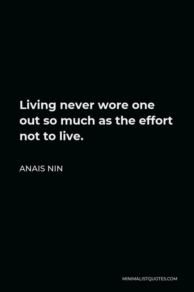 Anais Nin Quote - Living never wore one out so much as the effort not to live.