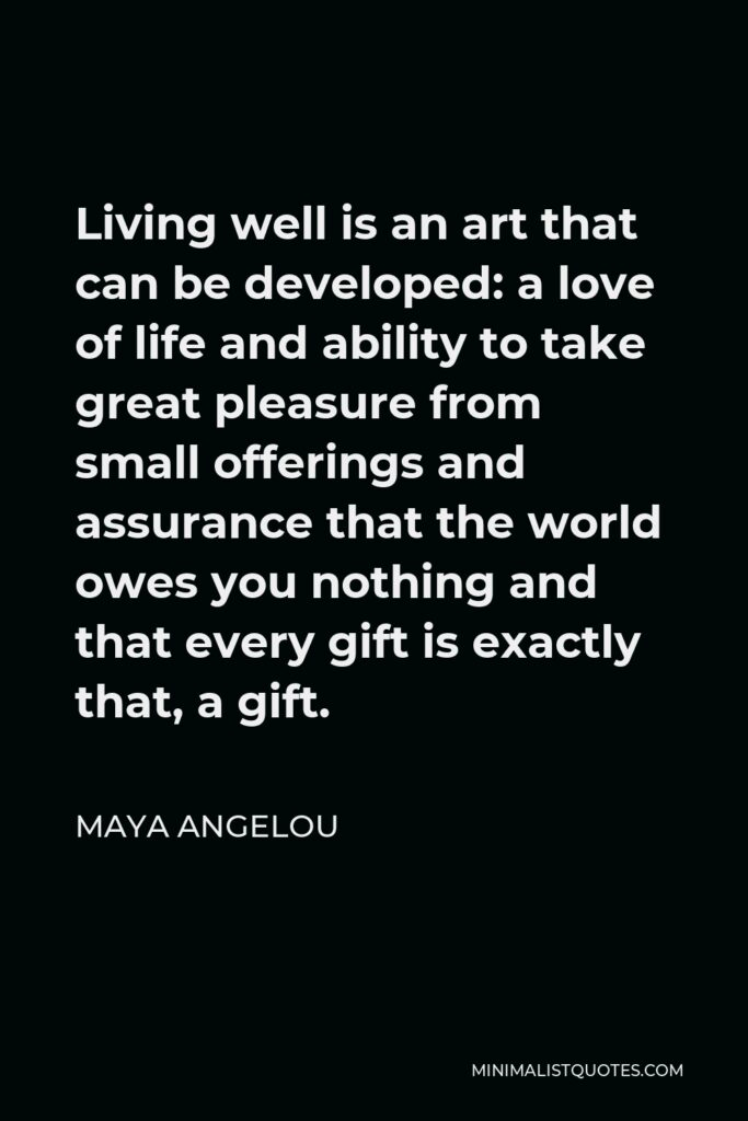 Maya Angelou Quote - Living well is an art that can be developed: a love of life and ability to take great pleasure from small offerings and assurance that the world owes you nothing and that every gift is exactly that, a gift.