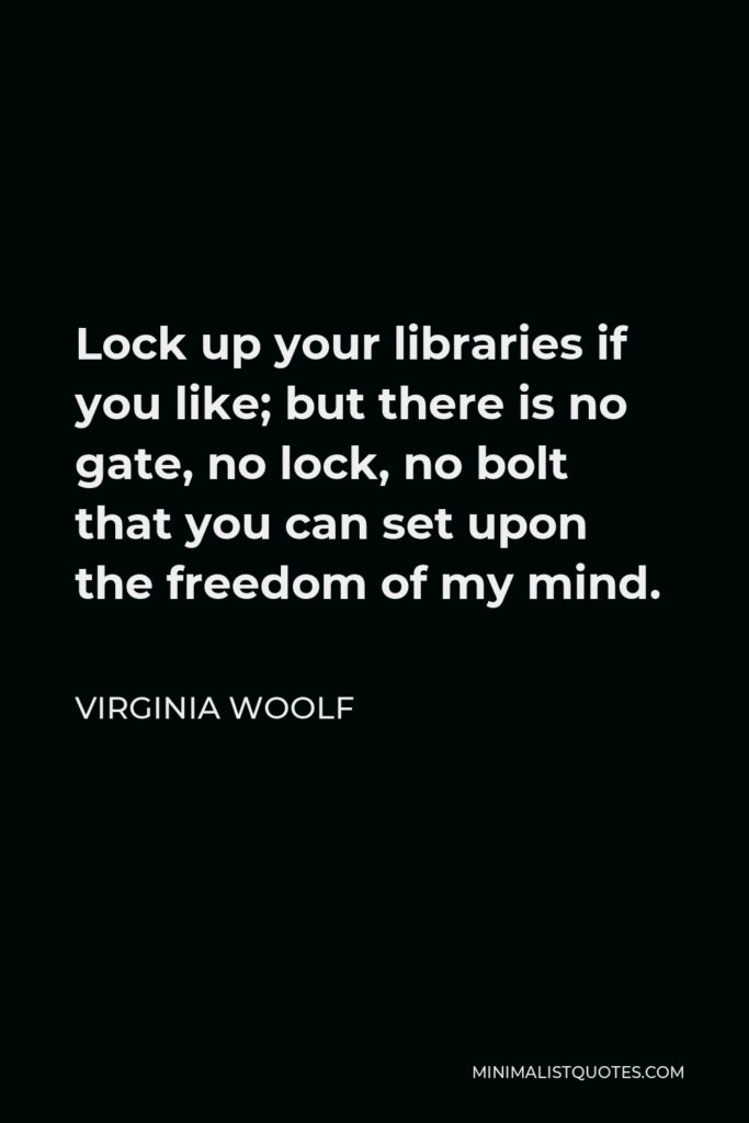 Virginia Woolf Quote - Lock up your libraries if you like; but there is no gate, no lock, no bolt that you can set upon the freedom of my mind.