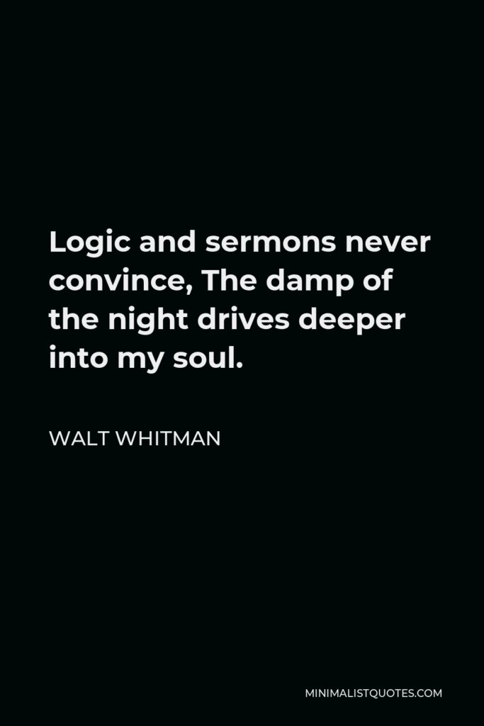 Walt Whitman Quote - Logic and sermons never convince, The damp of the night drives deeper into my soul.