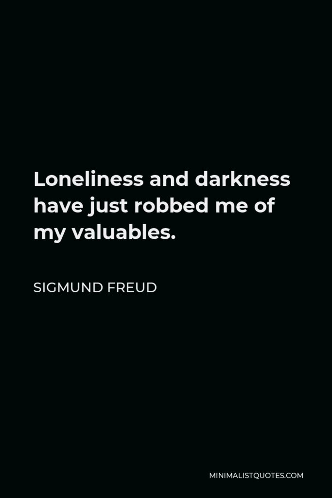 Sigmund Freud Quote - Loneliness and darkness have just robbed me of my valuables.