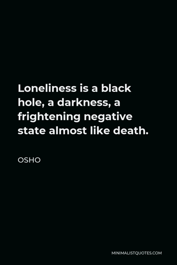 Osho Quote - Loneliness is a black hole, a darkness, a frightening negative state almost like death.