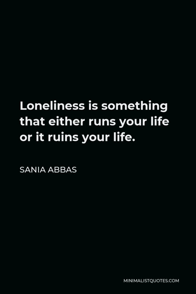 Sania Abbas Quote - Loneliness is something that either runs your life or it ruins your life.