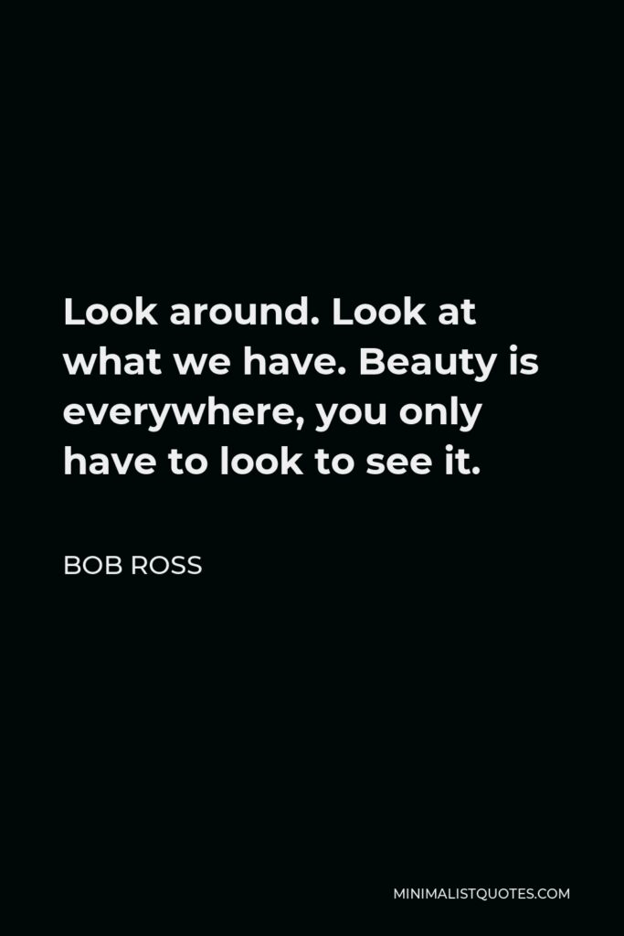 Bob Ross Quote - Look around. Look at what we have. Beauty is everywhere, you only have to look to see it.