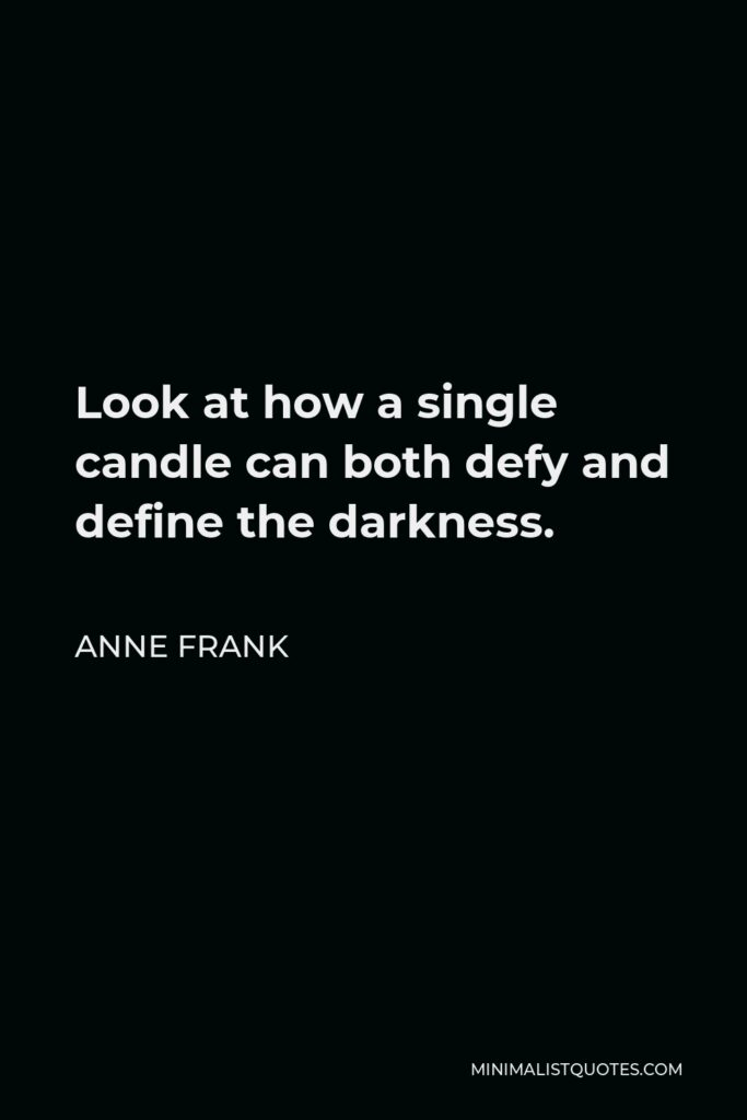 Anne Frank Quote - Look at how a single candle can both defy and define the darkness.
