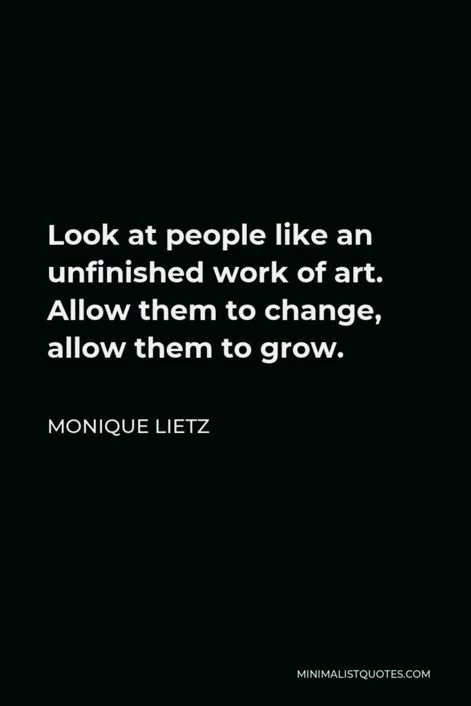 Monique Lietz Quote - Look at people like an unfinished work of art. Allow them to change, allow them to grow.