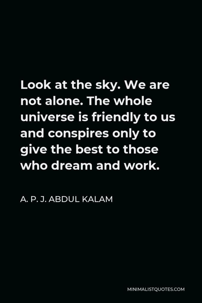 A. P. J. Abdul Kalam Quote - Look at the sky. We are not alone. The whole universe is friendly to us and conspires only to give the best to those who dream and work.