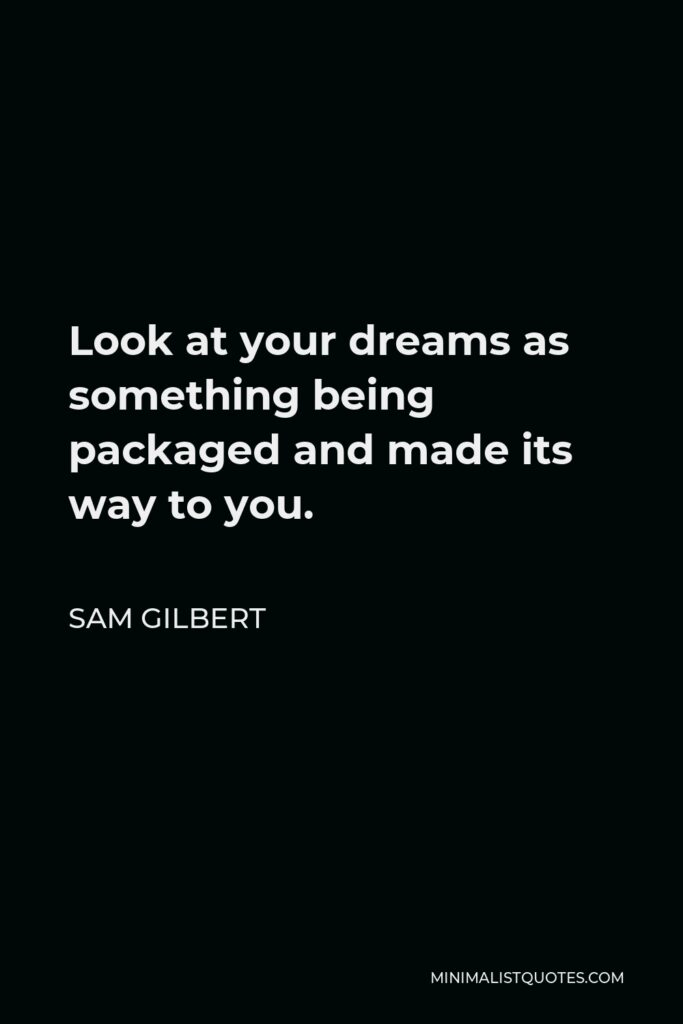 Sam Gilbert Quote - Look at your dreamsas something being packaged and made its way to you.