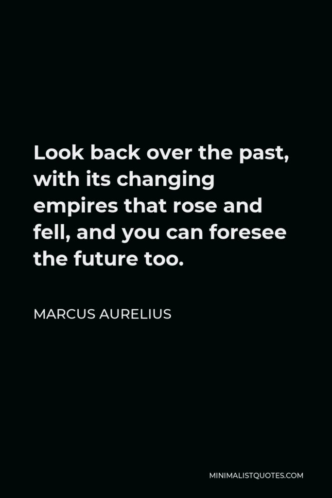 Marcus Aurelius Quote - Look back over the past, with its changing empires that rose and fell, and you can foresee the future too.