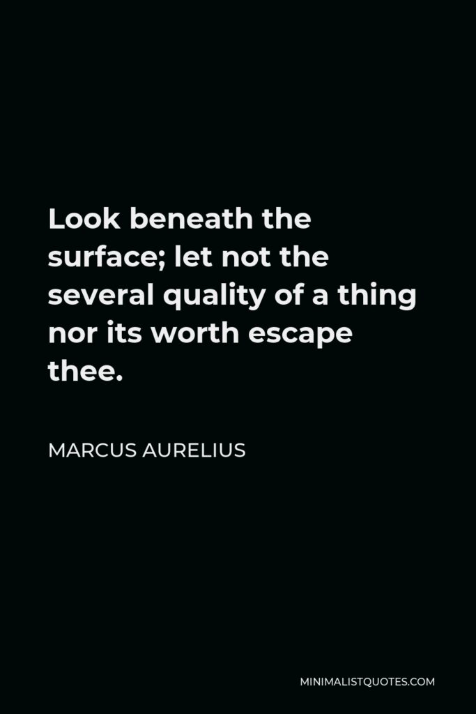 Marcus Aurelius Quote - Look beneath the surface; let not the several quality of a thing nor its worth escape thee.