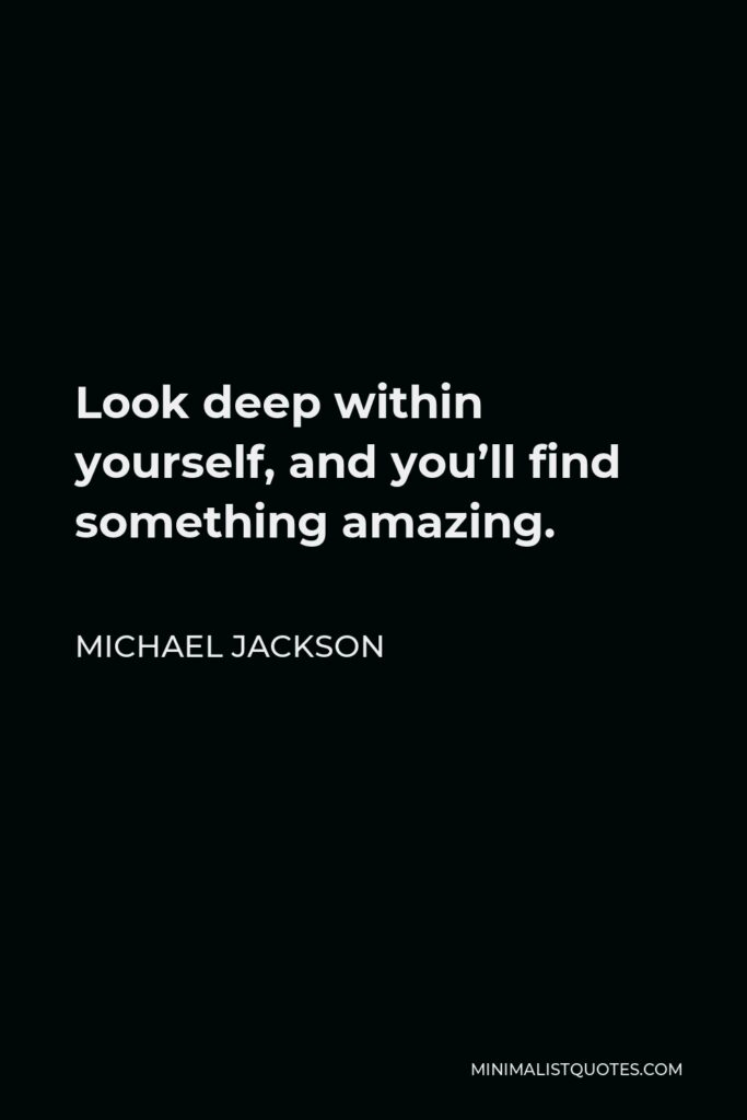 Michael Jackson Quote - Look deep within yourself, and you'll find something amazing.