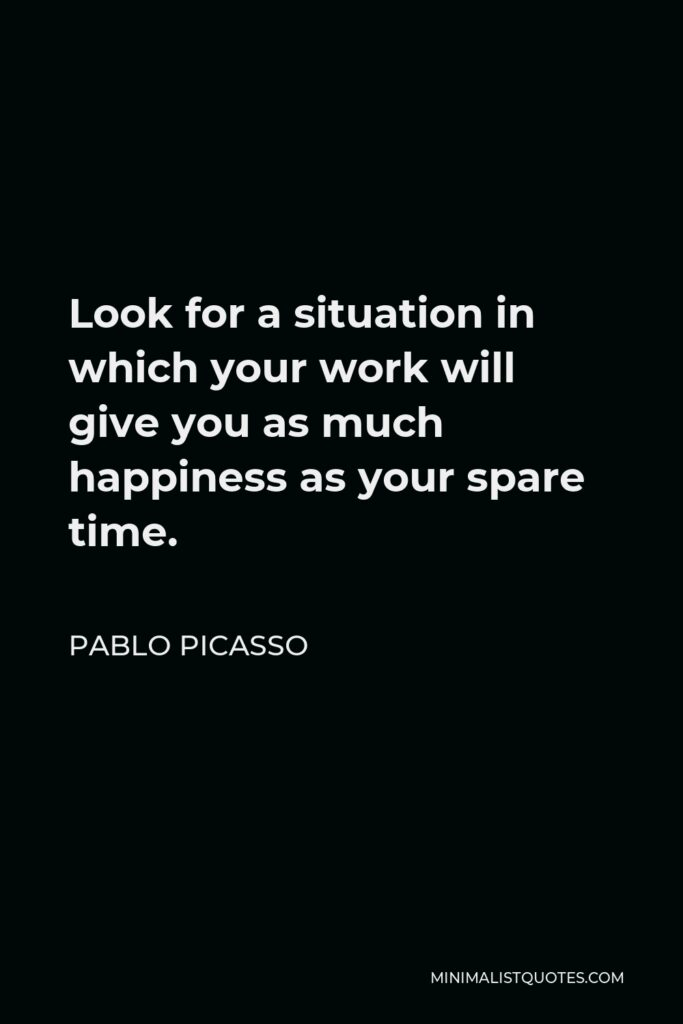 Pablo Picasso Quote - Look for a situation in which your work will give you as much happiness as your spare time.