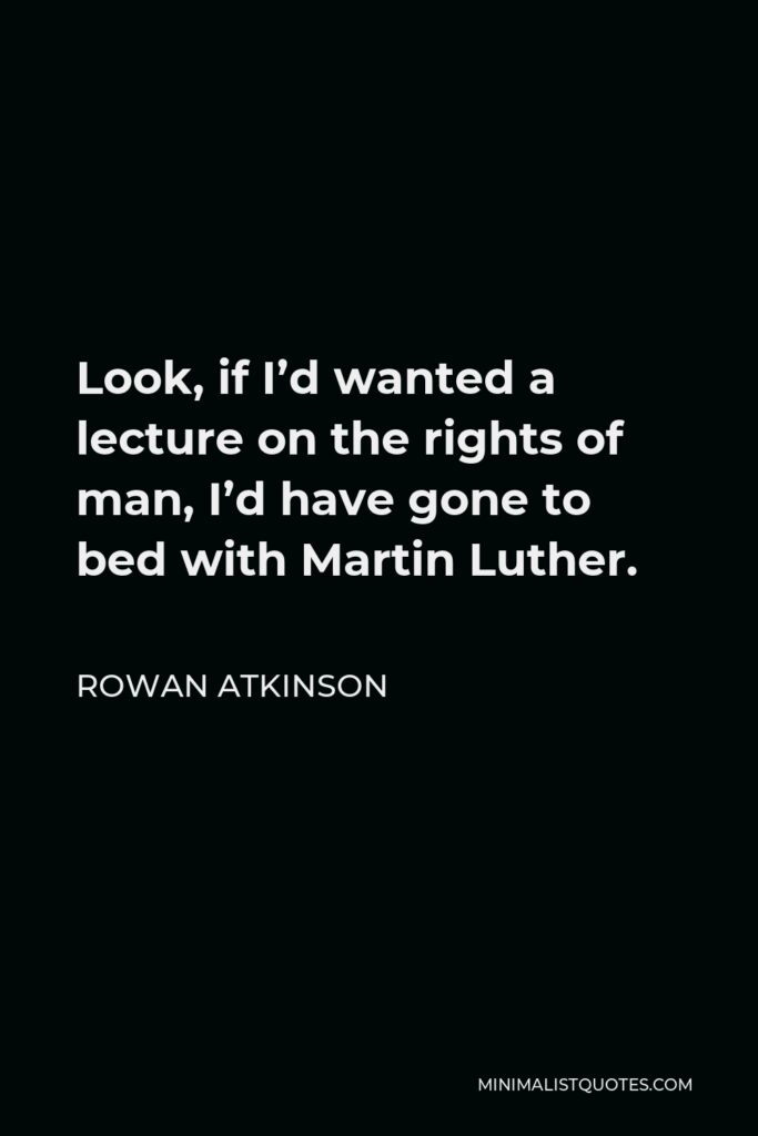 Rowan Atkinson Quote - Look, if I'd wanted a lecture on the rights of man, I'd have gone to bed with Martin Luther.
