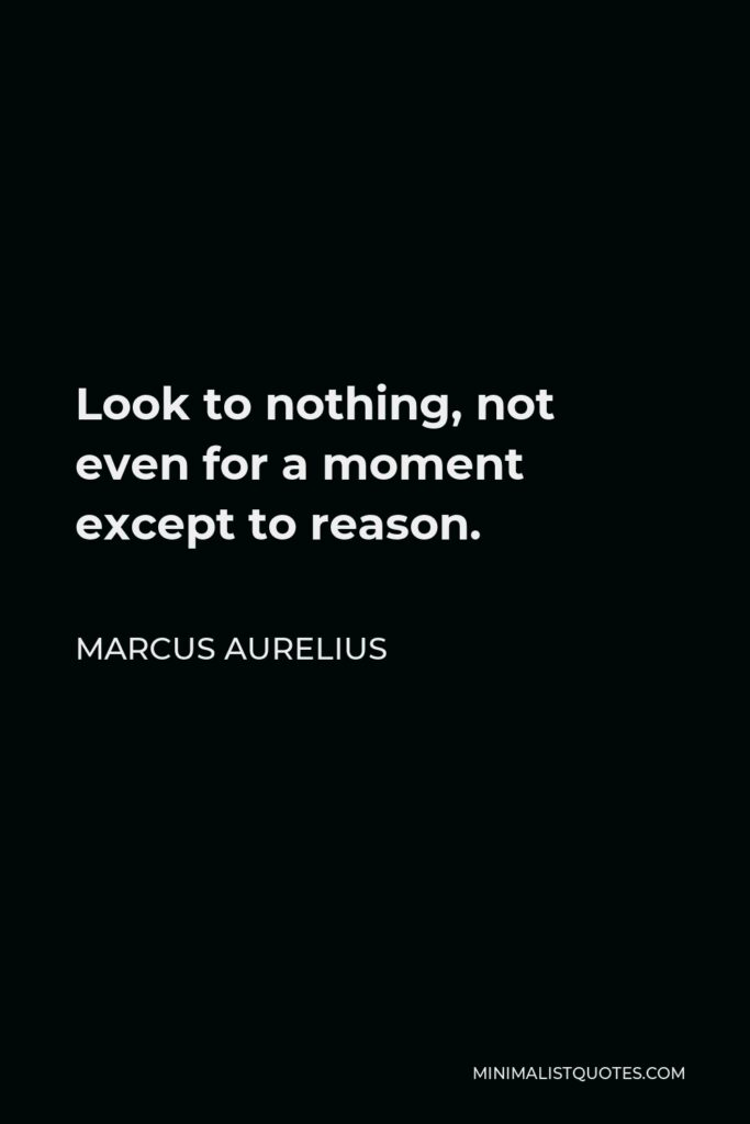 Marcus Aurelius Quote - Look to nothing, not even for a moment except to reason.