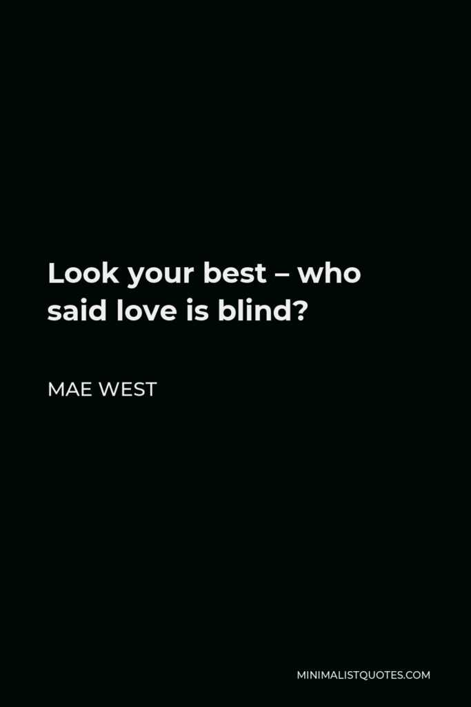 Mae West Quote: Look your best - who said love is blind?