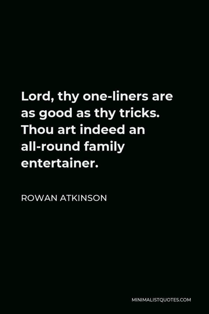 Rowan Atkinson Quote - Lord, thy one-liners are as good as thy tricks. Thou art indeed an all-round family entertainer.