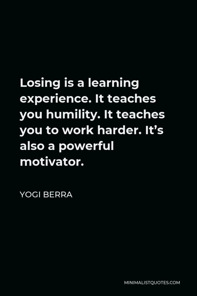 Yogi Berra Quote - Losing is a learning experience. It teaches you humility. It teaches you to work harder. It's also a powerful motivator.