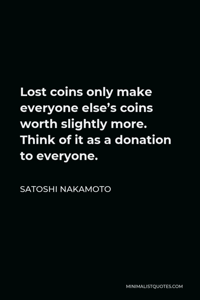 Satoshi Nakamoto Quote - Lost coins only make everyone else's coins worth slightly more. Think of it as a donation to everyone.