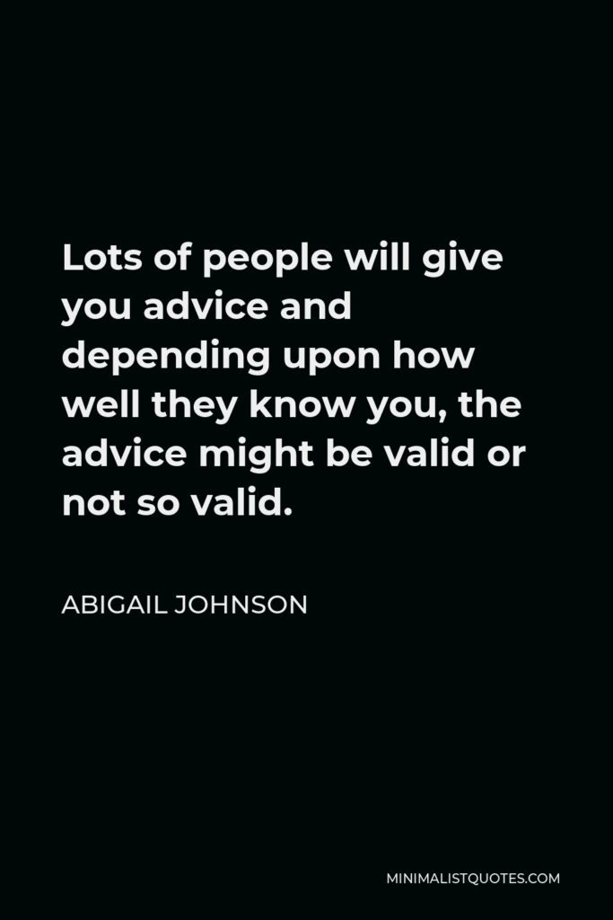 Abigail Johnson Quote - Lots of people will give you advice and depending upon how well they know you, the advice might be valid or not so valid.