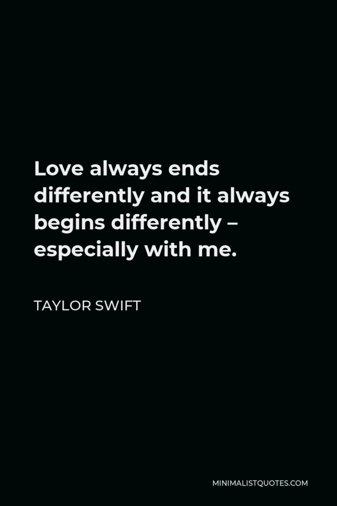 Taylor Swift Quote - Love always ends differently and it always begins differently – especially with me.