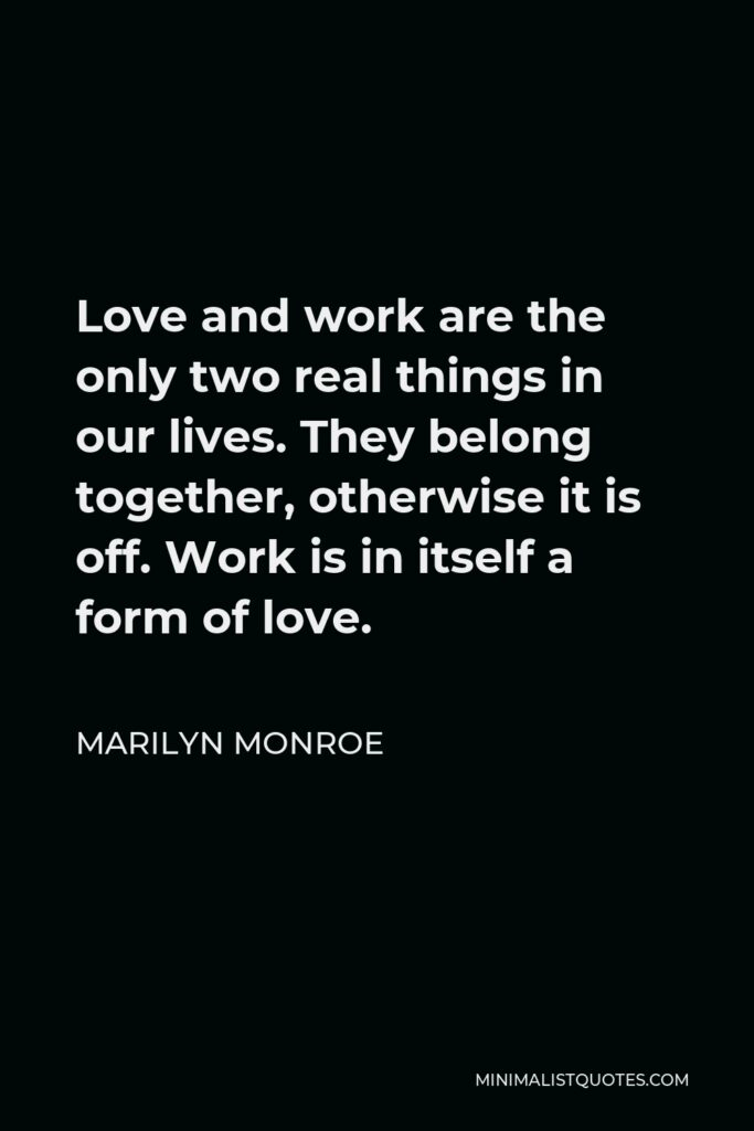 Marilyn Monroe Quote - Love and work are the only two real things in our lives. They belong together, otherwise it is off. Work is in itself a form of love.