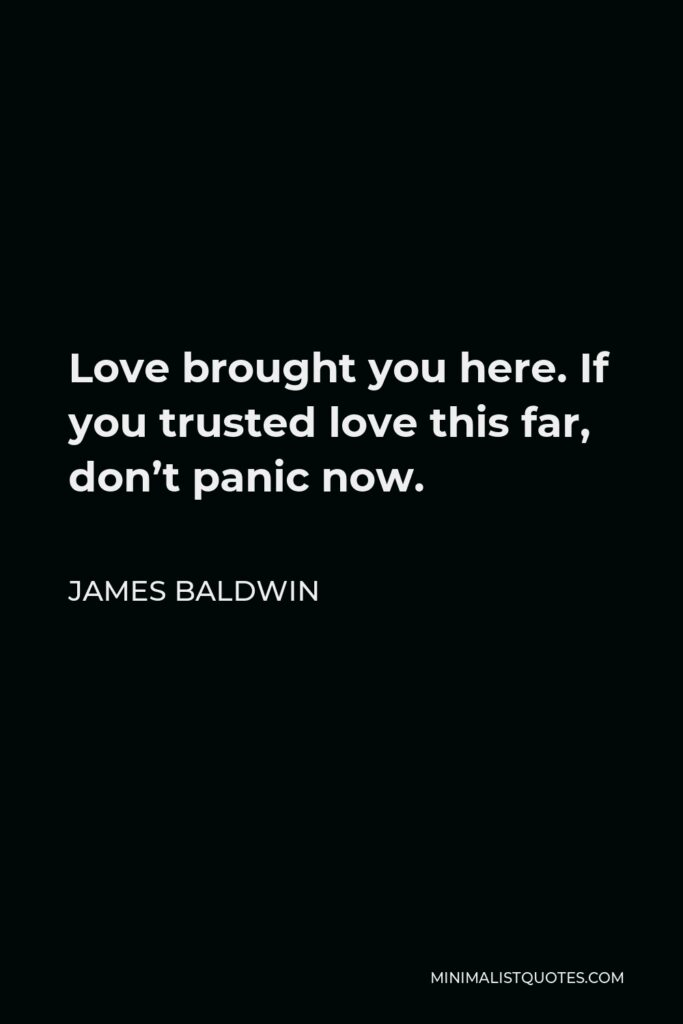 James Baldwin Quote - Love brought you here. If you trusted love this far, don't panic now.