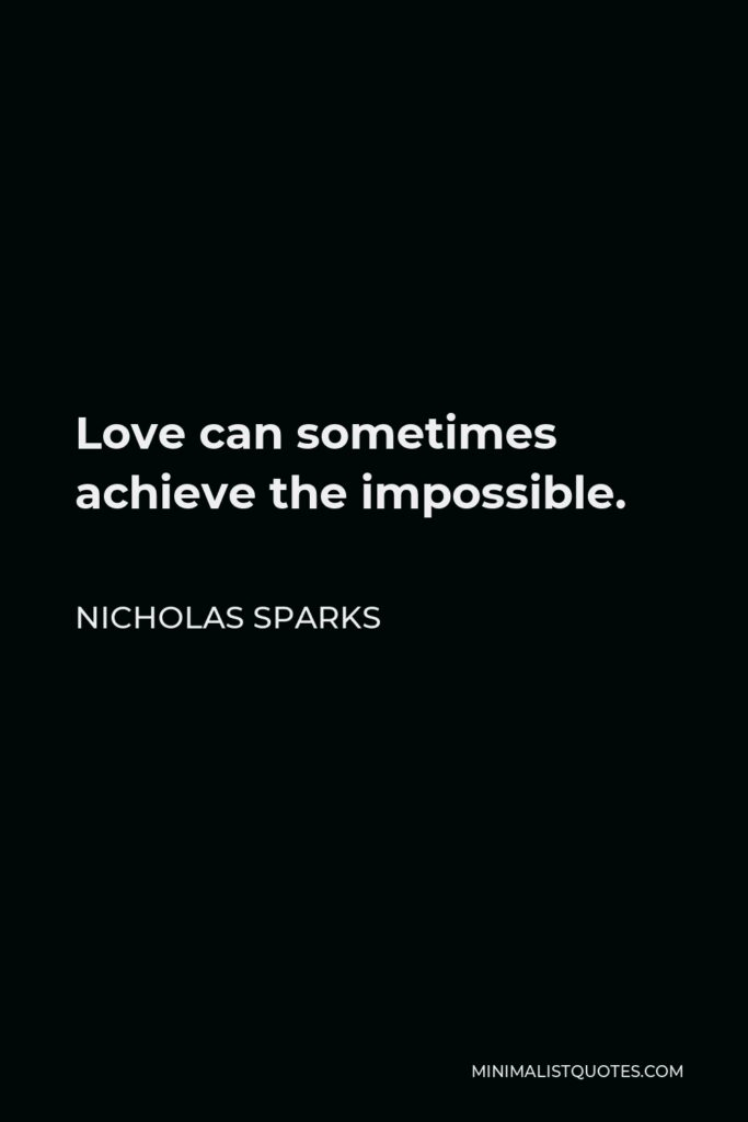 Nicholas Sparks Quote - Love can sometimes achieve the impossible.