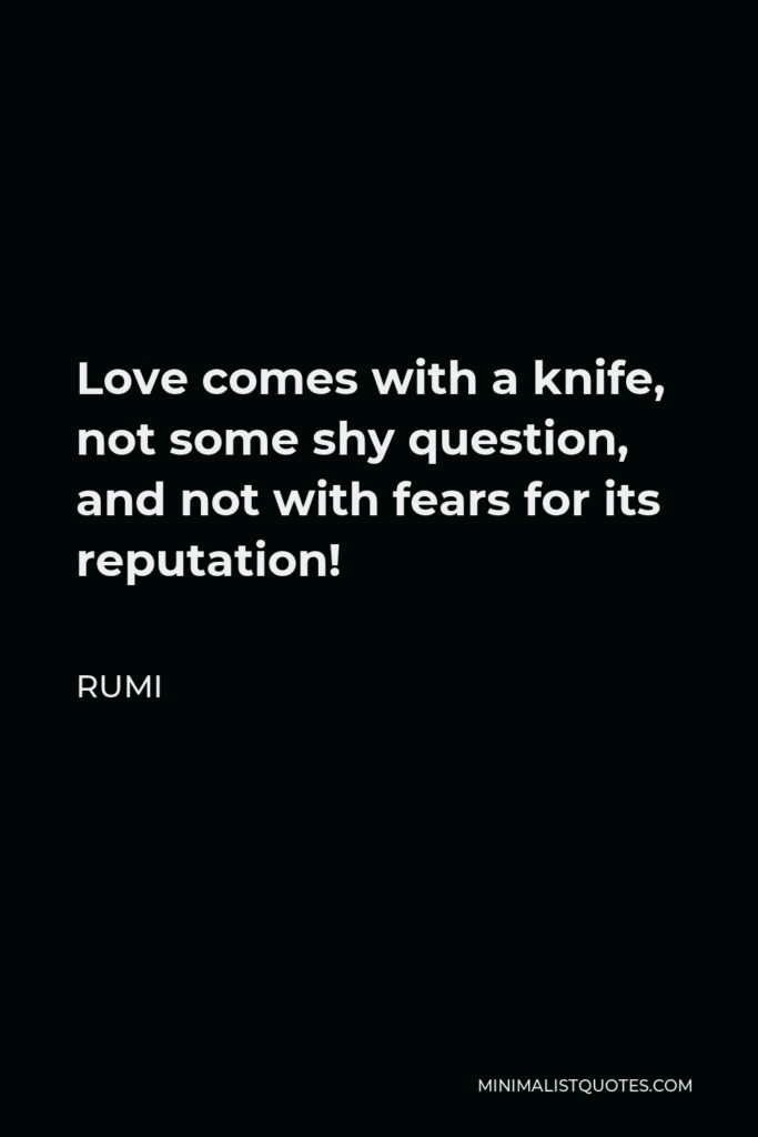 Rumi Quote - Love comes with a knife, not some shy question, and not with fears for its reputation!