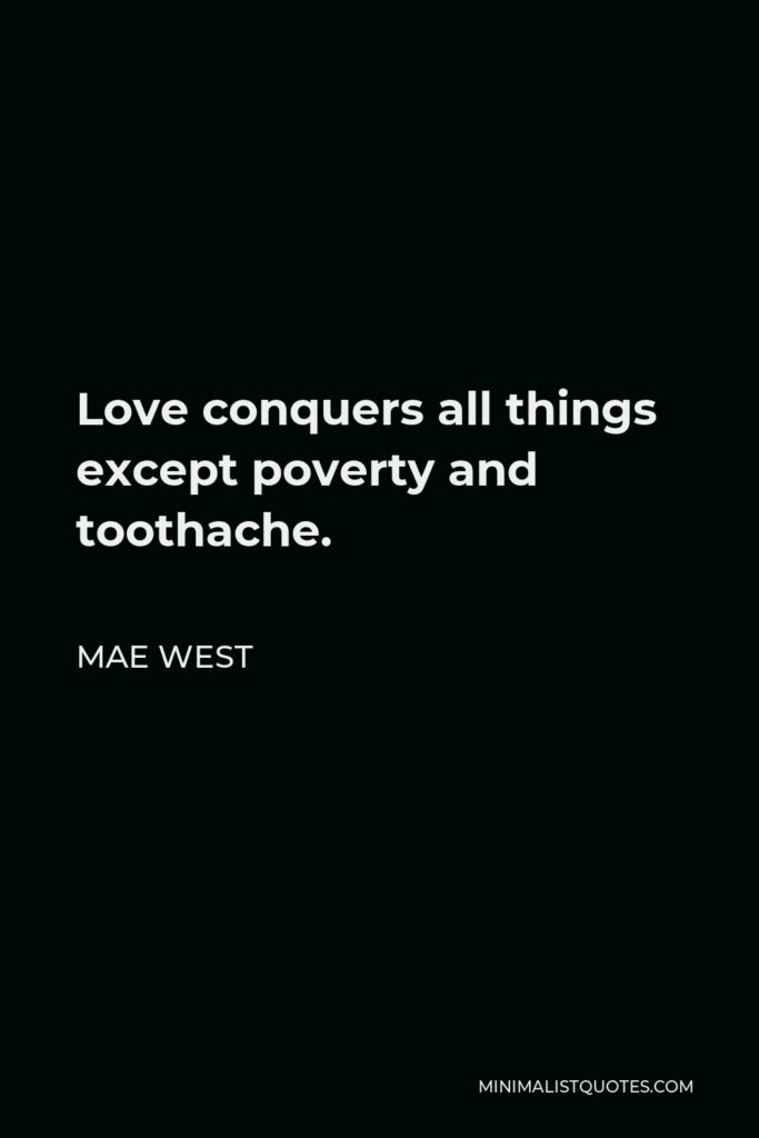 Mae West Quote - Love conquers all things except poverty and toothache.
