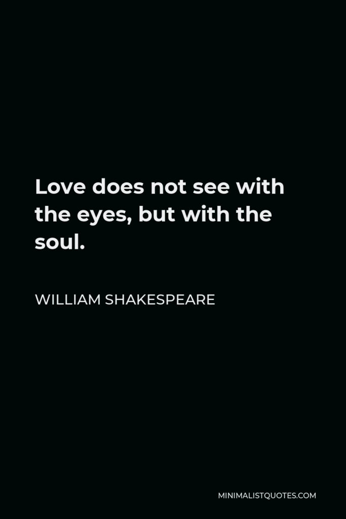 William Shakespeare Quote - Love does not see with the eyes, but with the soul.