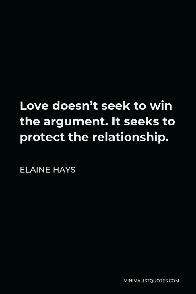 Elaine Hays Quote - Love doesn't seek to win the argument. It seeks to protect the relationship.