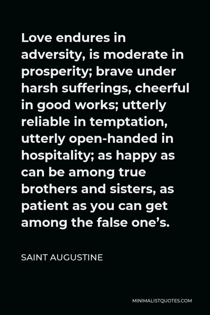 Saint Augustine Quote - Love endures in adversity, is moderate in prosperity; brave under harsh sufferings, cheerful in good works; utterly reliable in temptation, utterly open-handed in hospitality; as happy as can be among true brothers and sisters, as patient as you can get among the false one's.