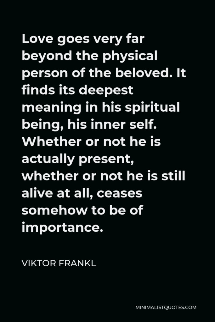 Viktor Frankl Quote - Love goes very far beyond the physical person of the beloved. It finds its deepest meaning in his spiritual being, his inner self. Whether or not he is actually present, whether or not he is still alive at all, ceases somehow to be of importance.