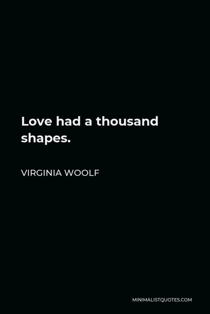 Virginia Woolf Quote - Love had a thousand shapes.