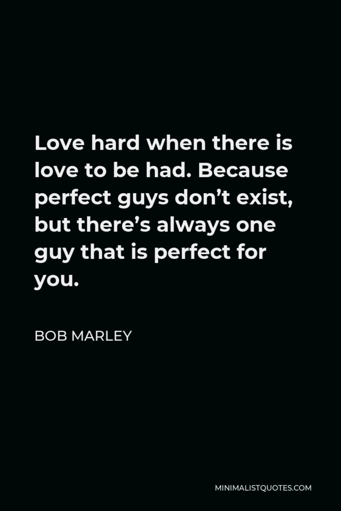 Bob Marley Quote - Love hard when there is love to be had. Because perfect guys don't exist, but there's always one guy that is perfect for you.