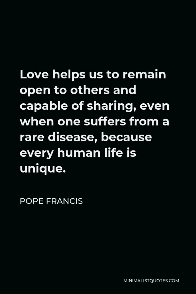 Pope Francis Quote - Love helps us to remain open to others and capable of sharing, even when one suffers from a rare disease, because every human life is unique.