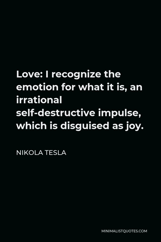 Nikola Tesla Quote - Love: I recognize the emotion for what it is, an irrational self-destructive impulse, which is disguised as joy.