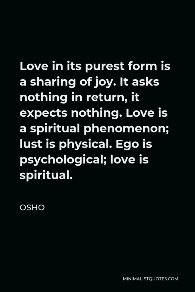 Osho Quote - Love in its purest form is a sharing of joy. It asks nothing in return, it expects nothing. Love is a spiritual phenomenon; lust is physical. Ego is psychological; love is spiritual.