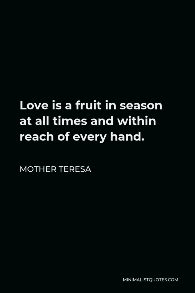 Mother Teresa Quote - Love is a fruit in season at all times and within reach of every hand.