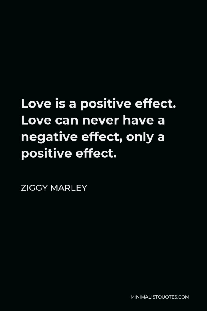 Ziggy Marley Quote - Love is a positive effect. Love can never have a negative effect, only a positive effect.