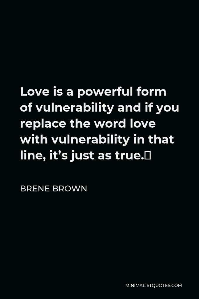 Brene Brown Quote - Love is a powerful form of vulnerability and if you replace the word love with vulnerability in that line, it's just as true.